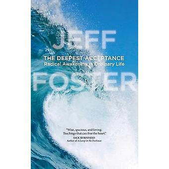 The Deepest Acceptance - Radical Awakening in Ordinary Life by Jeff Fo