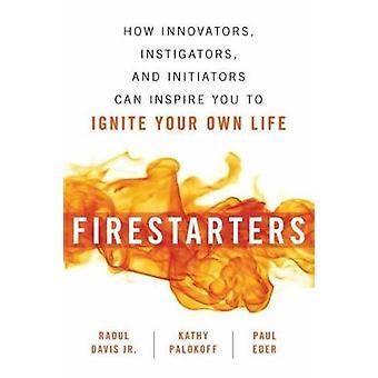 Firestarters - How Innovators - Instigators - and Initiators Can Inspi