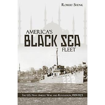 America's Black Sea Fleet - The U.S. Navy Amidst War and Revolution -