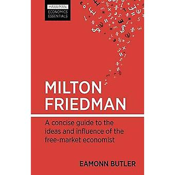 Milton Friedman - A Concise Guide to the Ideas and Influence of the Fr