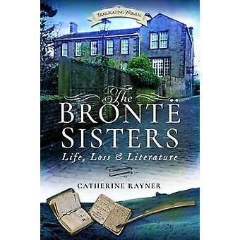 The Bronte Sisters - Life - Loss and Literature by Catherine Rayner -