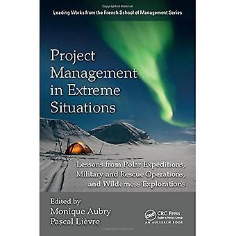 Project Management in Extreme Situations: Lessons from Polar Expeditions, Military and Rescue Operations. and Wilderness Exploration (Best Practices and Advances in Program Management Series)