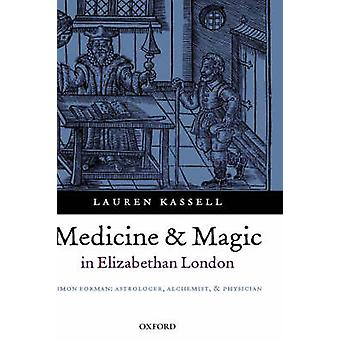Medicine and Magic in Elizabethan London Simon Forman Astrologer Alchemist and Physician by Kassell & Lauren