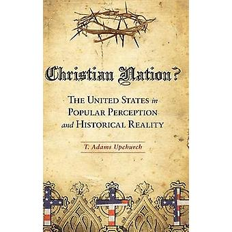 Christian Nation The United States in Popular Perception and Historical Reality by Upchurch & T.