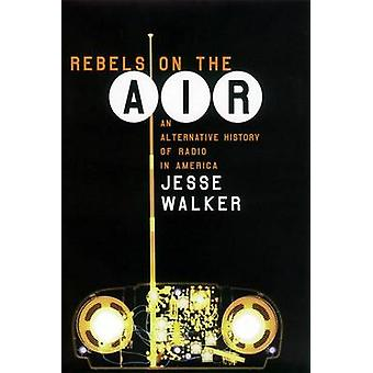 Rebels on the Air An Alternative History of Radio in America by Walker & Jesse