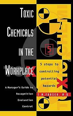 Toxic Chemicals in the Workplace A Managers Guide to Recognition Evaluation and Control by Fraser & T. M. & M.D.