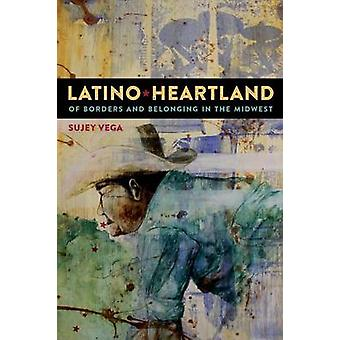 Latino Heartland Of Borders and Belonging in the Midwest by Vega & Sujey