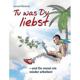 Tu Was Du Liebst  Und Du Musst Nie Wieder Arbeiten by Woitinski & Samuel