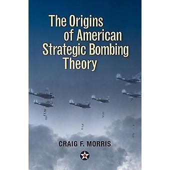 The Origins of American Strategic Bombing Theory by Craig F. Morris -