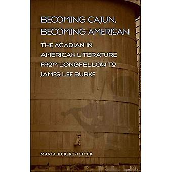 Becoming Cajun, Becoming American: The Acadian in American Literature from Longfellow to James Lee Burke (Southern Literary Studies)