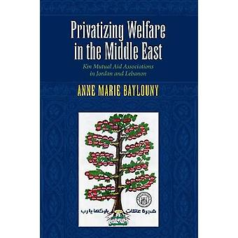 Privatizing Welfare in the Middle East Kin Mutual Aid Associations in Jordan and Lebanon by Baylouny & Anne Marie