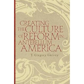 Creating the Culture of Reform in Antebellum America by Garvey & T. Gregory
