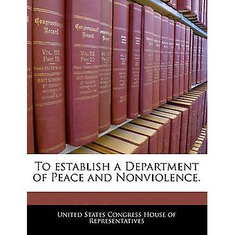 To establish a Department of Peace and Nonviolence. by United States Congress House of Represen