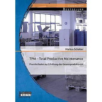 TPM-totalt produktivt underhåll Praxisleitfaden zur Erhhung der Gesamtproduktivitt av Schober & Markus