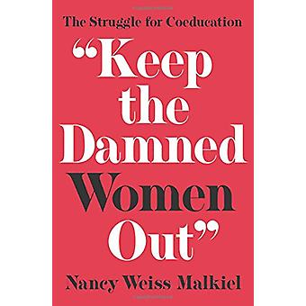 Keep the Damned Women Out - The Struggle for Coeducation by Nancy Weis