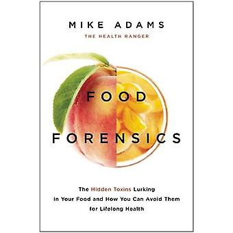 Food Forensics - The Hidden Toxins Lurking in Your Food and How You Ca