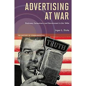 Advertising at War - Business - Consumers - and Government in the 1940