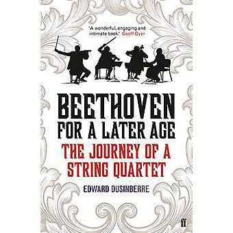 Beethoven for a Later Age - The Journey of a String Quartet by Edward