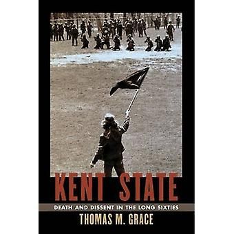 Kent State - Death and Dissent in the Long Sixties by Thomas M. Grace