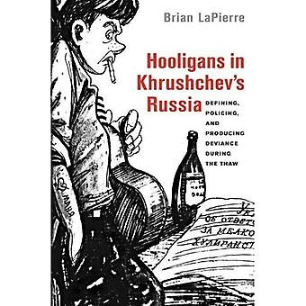 Hooligans in Khrushchev's Russia: Defining, Policing, and Producing Deviance during the Thaw