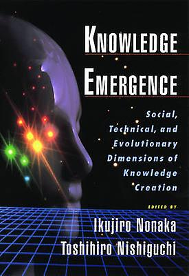 Knowledge Emergence Social Technical and Evolutionary Dimensions of Knowledge Creation by Nonaka & Ikujiro