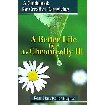 Uma vida melhor para os doentes crônicos, um guia para Caregiving criativo por Hughes & Rose Mary Keller