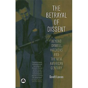 The Betrayal Of Dissent Beyond Orwell Hitchens And The New American Century by Lucas & Scott