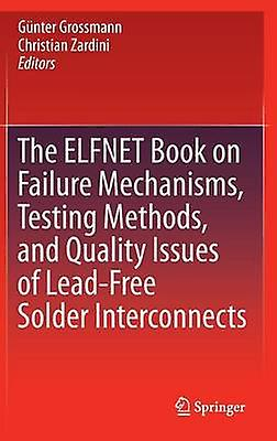 The ELFNET Book on Failure Mechanisms Testing Methods and Quality Issues of LeadFree Solder Interconnects by Grosshommen & Gunter
