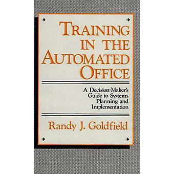 Training in the Automated Office A DecisionMakers Guide to Systems Planning and Implementation by Goldfield & Randy J.