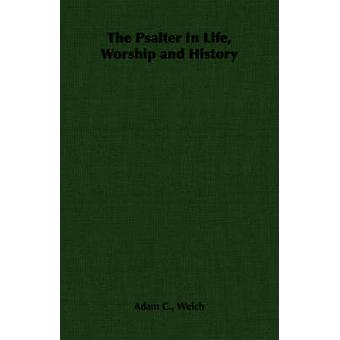 The Psalter In Life Worship and History by Welch & Adam C.