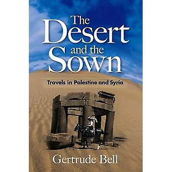 The Desert and the Sown - Travels in Palestine and Syria by Gertrude B