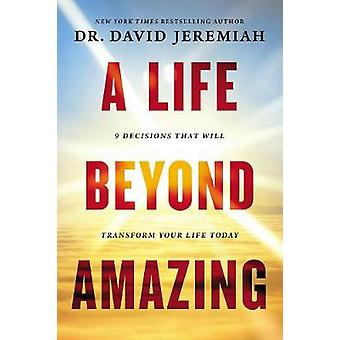 A Life Beyond Amazing - 9 Decisions That Will Transform Your Life Toda