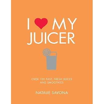 I Love My Juicer - Over 100 fast - fresh juices and smoothies by Natal