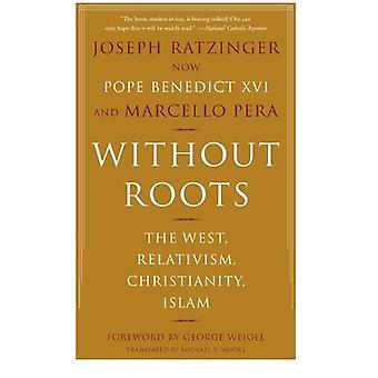 Without Roots: The West, Relativism, Christianity, Islam: The West, Relativism, Christianity and Islam
