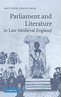 Parliament and Literature in Late Medieval England by Giancarlo & Matthew