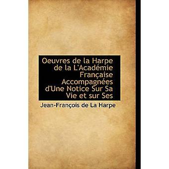 Oeuvres de La Harpe de La LAcad Mie Fran Aise Accompagn Es DUne Notice Sur Sa Vie Et Sur Ses by De La Harpe & JeanFrancois