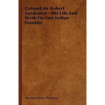 Överste Sir Robert Sandeman hans liv och arbete på våra indiska gränsen av Thornton & Thomas Henry