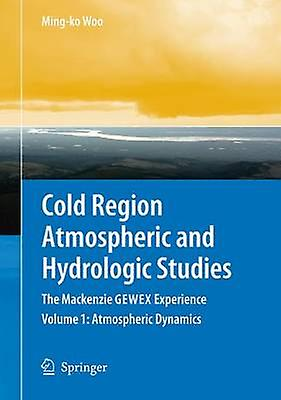 Cold Region Atmospheric and Hydrologic Studies. The Mackenzie GEWEX Experience  Volume 1 Atmospheric Dynamics by Woo & Mingko