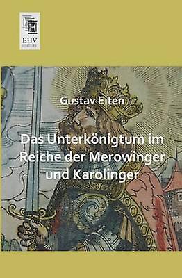 Das Unterkonigtum Im Reiche Der Merowinger Und Karolinger by Eiten & Gustav