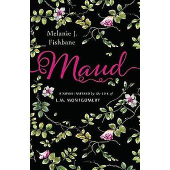 Maud - A Novel Inspired by the Life of L.M. Montgomery by Maud - A Nove