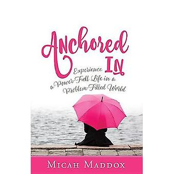 Anchored in - Experience a Power-Full Life in a Problem-Filled World b