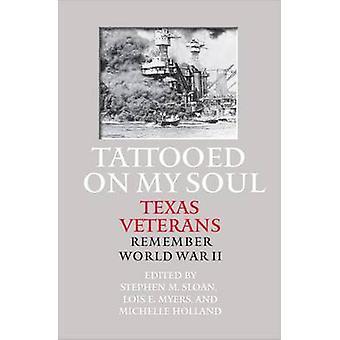 Tattooed on My Soul - Texas Veterans Remember World War II by Stephen