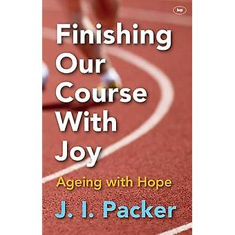Finishing Our Course with Joy - Ageing with Hope by J. I. Packer - 978
