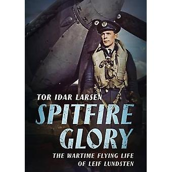 Spitfire Glory - The Wartime Flying Life of Leif Lundsten by Tor Larse