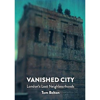 The Vanished City - London's Lost Neighbourhoods by Tom Bolton - 97819