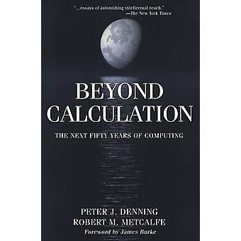 Beyond Calculation  The Next Fifty Years of Computing by Denning & Peter J.