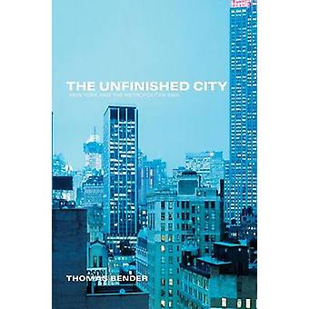 The Unfinished City New York and the Metropolitan Idea by Bender & Thomas