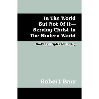 In the World But Not of ItServing Christ in the Modern World Gods Principles for Living by Barr & Robert