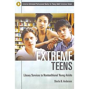 Extreme Teens Library Services to Nontraditional Young Adults by Anderson & Sheila B.