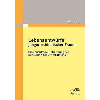 Lebensentwrfe junger ostdeutscher qualitativa Frauen Eine Betrachtung der Bedeutung der Erwerbsttigkeit por Schrter & Anne